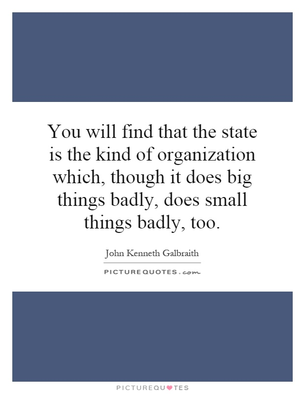 You will find that the state is the kind of organization which, though it does big things badly, does small things badly, too Picture Quote #1