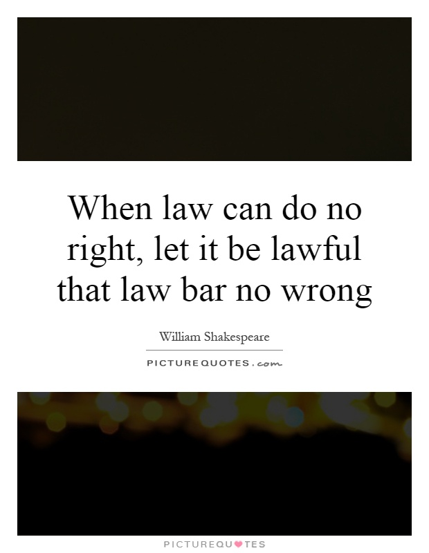 When law can do no right, let it be lawful that law bar no wrong Picture Quote #1