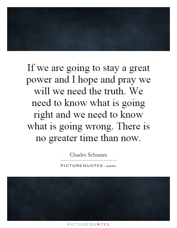 If we are going to stay a great power and I hope and pray we will we need the truth. We need to know what is going right and we need to know what is going wrong. There is no greater time than now Picture Quote #1