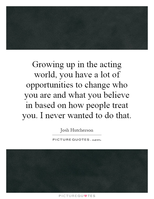 Growing up in the acting world, you have a lot of opportunities to change who you are and what you believe in based on how people treat you. I never wanted to do that Picture Quote #1