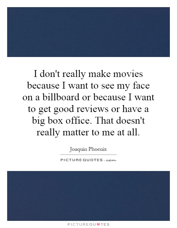 I don't really make movies because I want to see my face on a billboard or because I want to get good reviews or have a big box office. That doesn't really matter to me at all Picture Quote #1