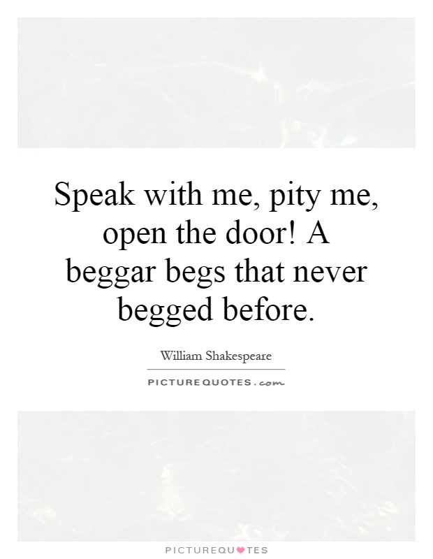 Speak with me, pity me, open the door! A beggar begs that never begged before Picture Quote #1