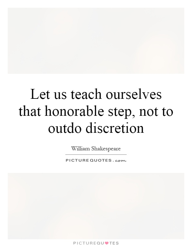 Let us teach ourselves that honorable step, not to outdo discretion Picture Quote #1