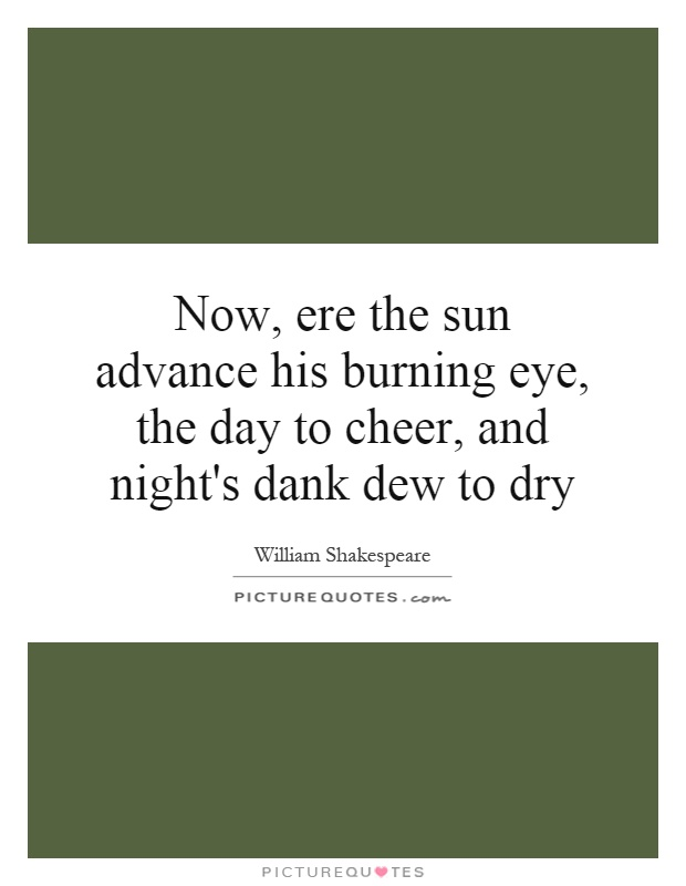 Now, ere the sun advance his burning eye, the day to cheer, and night's dank dew to dry Picture Quote #1