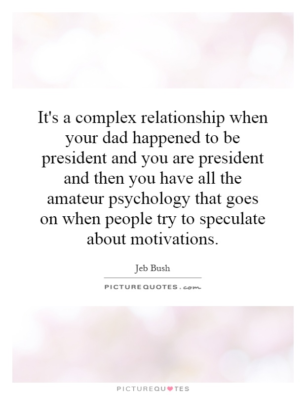 It's a complex relationship when your dad happened to be president and you are president and then you have all the amateur psychology that goes on when people try to speculate about motivations Picture Quote #1