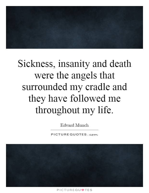 Sickness, insanity and death were the angels that surrounded my cradle and they have followed me throughout my life Picture Quote #1