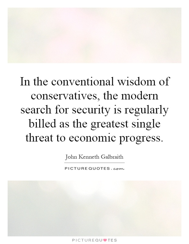 In the conventional wisdom of conservatives, the modern search for security is regularly billed as the greatest single threat to economic progress Picture Quote #1