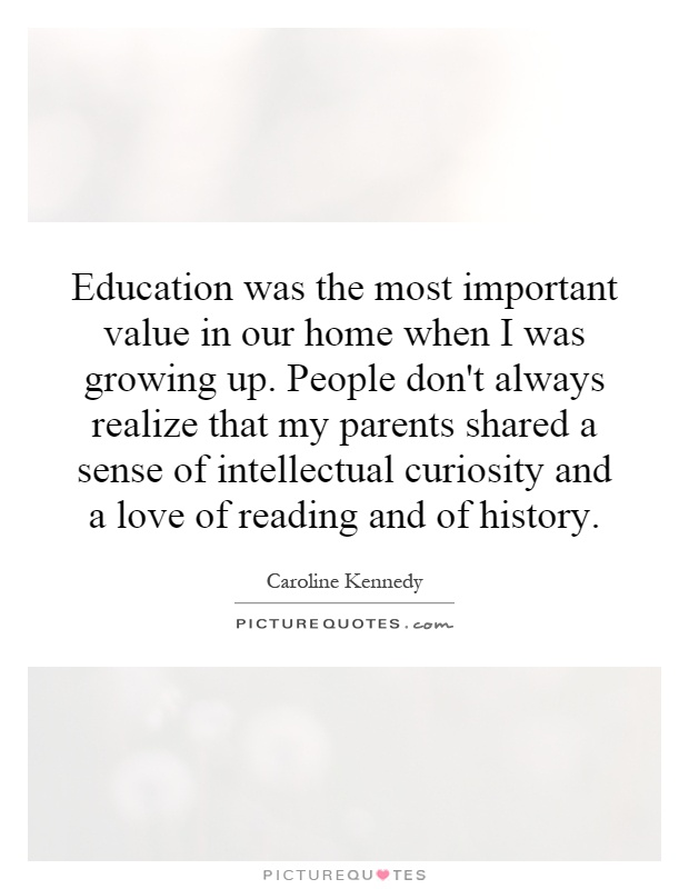 Education was the most important value in our home when I was growing up. People don't always realize that my parents shared a sense of intellectual curiosity and a love of reading and of history Picture Quote #1
