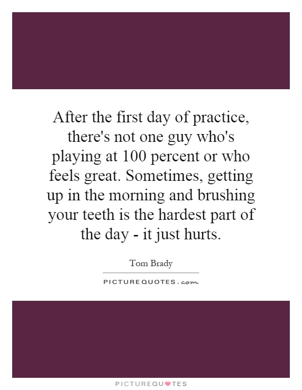 After the first day of practice, there's not one guy who's playing at 100 percent or who feels great. Sometimes, getting up in the morning and brushing your teeth is the hardest part of the day - it just hurts Picture Quote #1