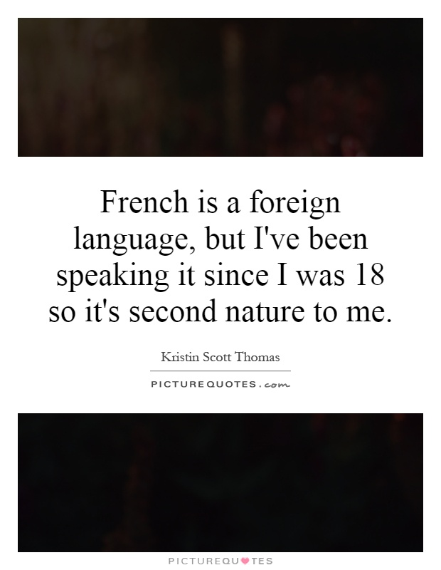 French is a foreign language, but I've been speaking it since I was 18 so it's second nature to me Picture Quote #1