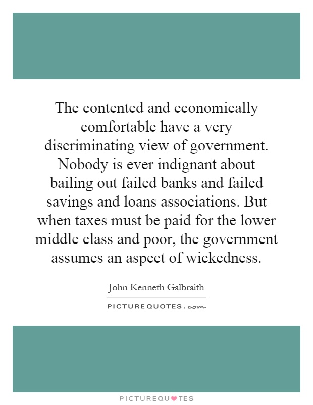The contented and economically comfortable have a very discriminating view of government. Nobody is ever indignant about bailing out failed banks and failed savings and loans associations. But when taxes must be paid for the lower middle class and poor, the government assumes an aspect of wickedness Picture Quote #1