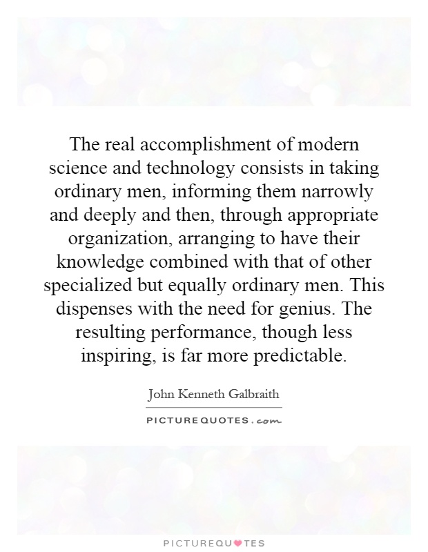 The real accomplishment of modern science and technology consists in taking ordinary men, informing them narrowly and deeply and then, through appropriate organization, arranging to have their knowledge combined with that of other specialized but equally ordinary men. This dispenses with the need for genius. The resulting performance, though less inspiring, is far more predictable Picture Quote #1