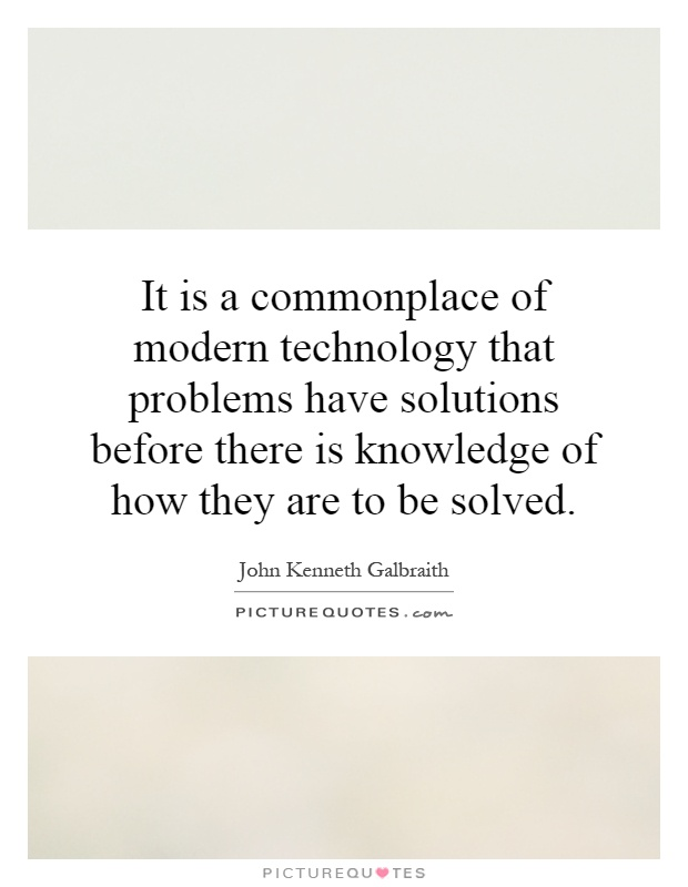 It is a commonplace of modern technology that problems have solutions before there is knowledge of how they are to be solved Picture Quote #1