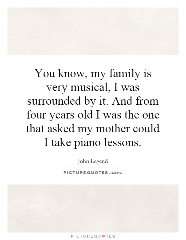 You know, my family is very musical, I was surrounded by it. And from four years old I was the one that asked my mother could I take piano lessons Picture Quote #1