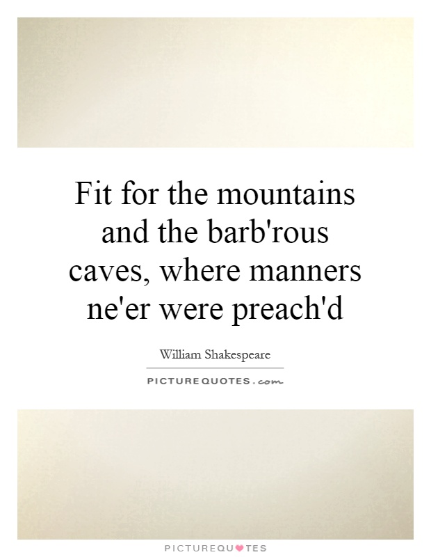 Fit for the mountains and the barb'rous caves, where manners ne'er were preach'd Picture Quote #1