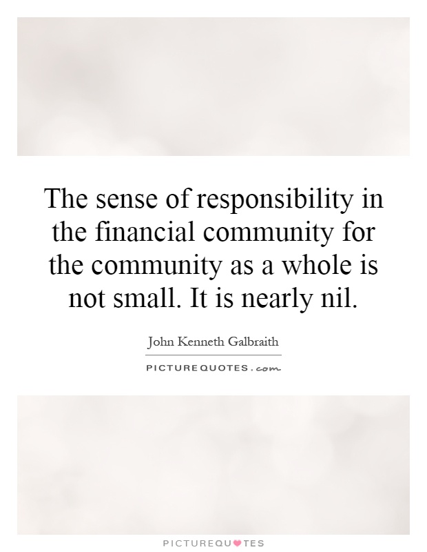 The sense of responsibility in the financial community for the community as a whole is not small. It is nearly nil Picture Quote #1