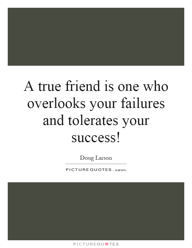 A true friend is one who overlooks your failures and tolerates your success! Picture Quote #1