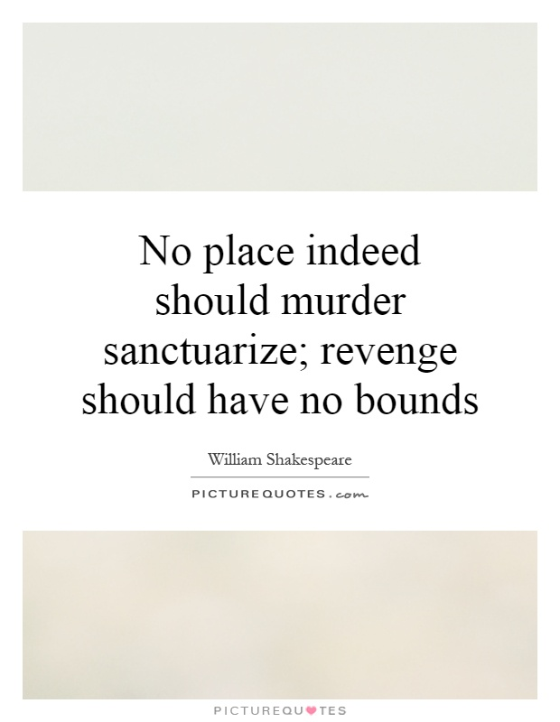 revenge should have no bounds Laertes to cut his throat i' the church king no place, indeed, should murder sanctuarize revenge should have no bounds but, good laertes, will you do this, keep close within your chamber.