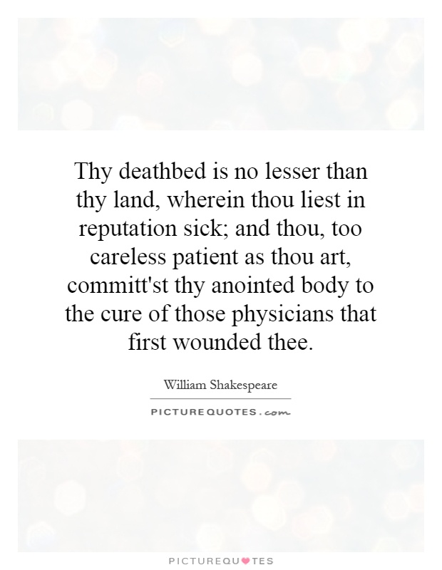 Thy deathbed is no lesser than thy land, wherein thou liest in reputation sick; and thou, too careless patient as thou art, committ'st thy anointed body to the cure of those physicians that first wounded thee Picture Quote #1