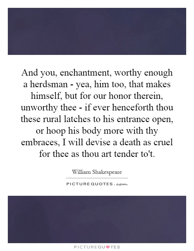 And you, enchantment, worthy enough a herdsman - yea, him too, that makes himself, but for our honor therein, unworthy thee - if ever henceforth thou these rural latches to his entrance open, or hoop his body more with thy embraces, I will devise a death as cruel for thee as thou art tender to't Picture Quote #1