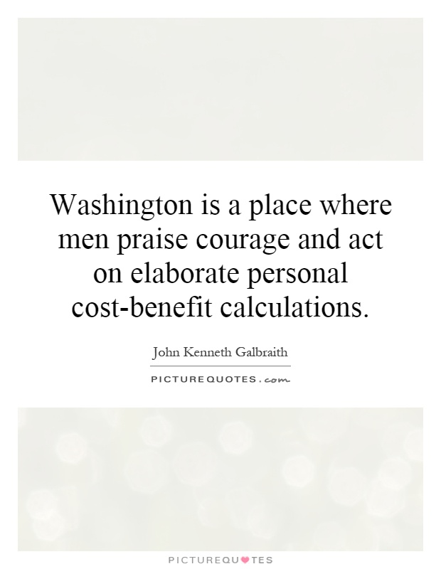 Washington is a place where men praise courage and act on elaborate personal cost-benefit calculations Picture Quote #1