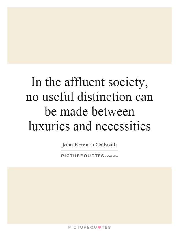 In the affluent society, no useful distinction can be made between luxuries and necessities Picture Quote #1