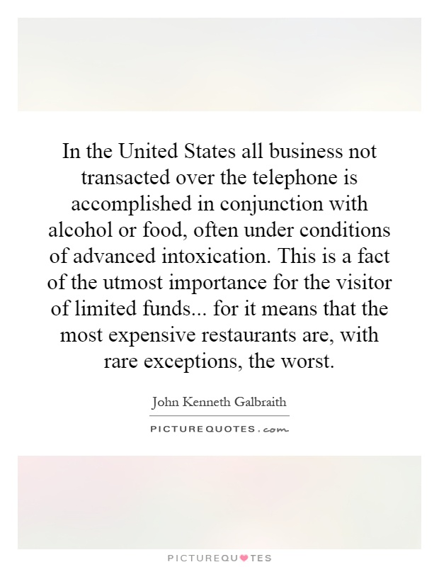 In the United States all business not transacted over the telephone is accomplished in conjunction with alcohol or food, often under conditions of advanced intoxication. This is a fact of the utmost importance for the visitor of limited funds... for it means that the most expensive restaurants are, with rare exceptions, the worst Picture Quote #1