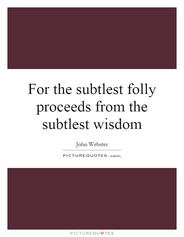 For the subtlest folly proceeds from the subtlest wisdom Picture Quote #1