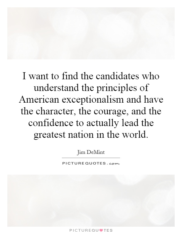 I want to find the candidates who understand the principles of American exceptionalism and have the character, the courage, and the confidence to actually lead the greatest nation in the world Picture Quote #1