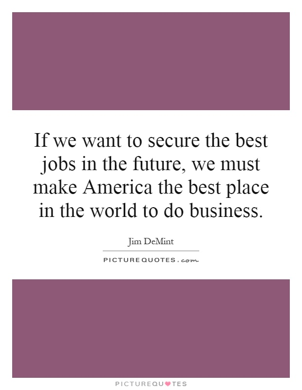 If we want to secure the best jobs in the future, we must make America the best place in the world to do business Picture Quote #1