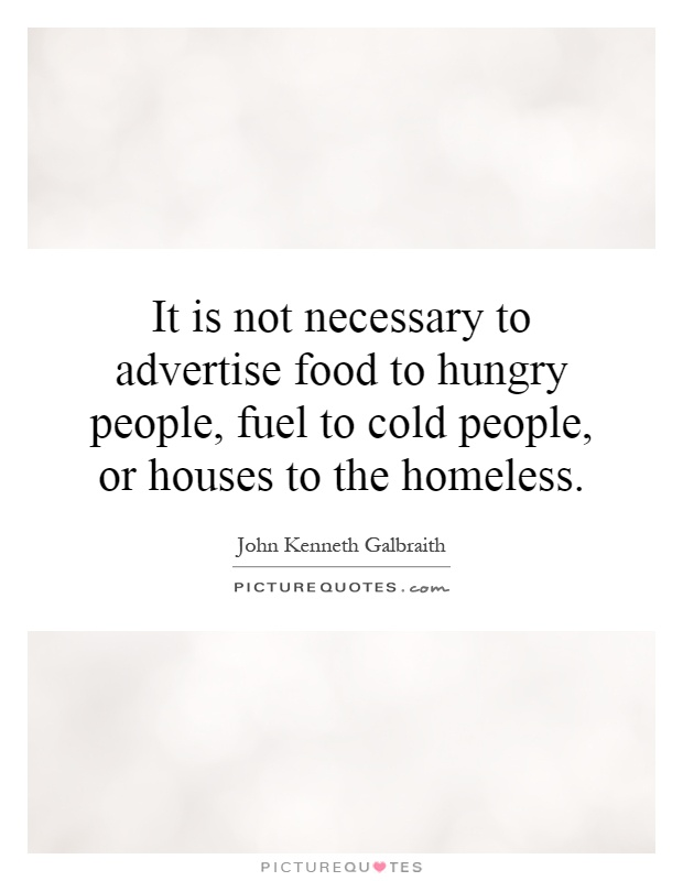 It is not necessary to advertise food to hungry people, fuel to cold people, or houses to the homeless Picture Quote #1