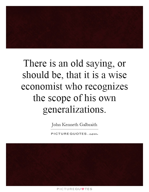 There is an old saying, or should be, that it is a wise economist who recognizes the scope of his own generalizations Picture Quote #1