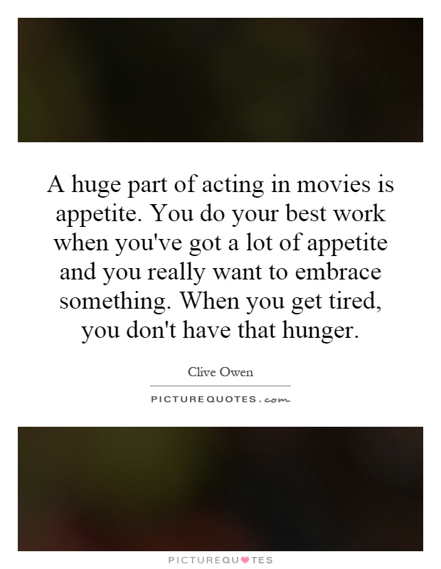 A huge part of acting in movies is appetite. You do your best work when you've got a lot of appetite and you really want to embrace something. When you get tired, you don't have that hunger Picture Quote #1