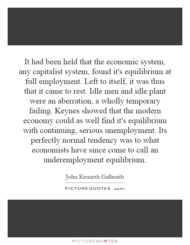 It had been held that the economic system, any capitalist system, found it's equilibrium at full employment. Left to itself, it was thus that it came to rest. Idle men and idle plant were an aberration, a wholly temporary failing. Keynes showed that the modern economy could as well find it's equilibrium with continuing, serious unemployment. Its perfectly normal tendency was to what economists have since come to call an underemployment equilibrium Picture Quote #1