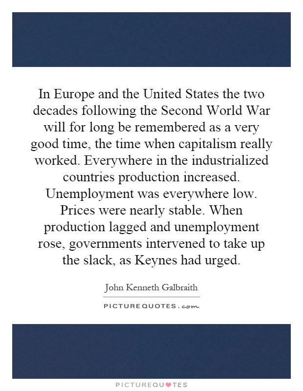 In Europe and the United States the two decades following the Second World War will for long be remembered as a very good time, the time when capitalism really worked. Everywhere in the industrialized countries production increased. Unemployment was everywhere low. Prices were nearly stable. When production lagged and unemployment rose, governments intervened to take up the slack, as Keynes had urged Picture Quote #1