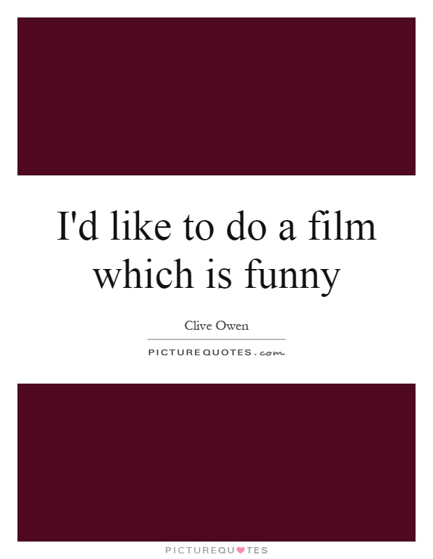 I'd like to do a film which is funny Picture Quote #1