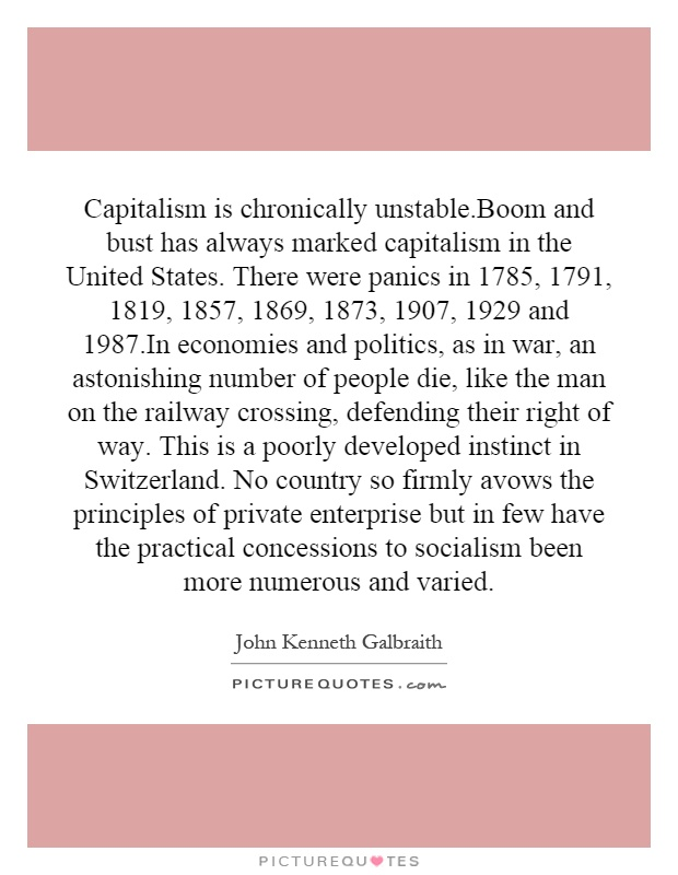 Capitalism is chronically unstable.Boom and bust has always marked capitalism in the United States. There were panics in 1785, 1791, 1819, 1857, 1869, 1873, 1907, 1929 and 1987.In economies and politics, as in war, an astonishing number of people die, like the man on the railway crossing, defending their right of way. This is a poorly developed instinct in Switzerland. No country so firmly avows the principles of private enterprise but in few have the practical concessions to socialism been more numerous and varied Picture Quote #1