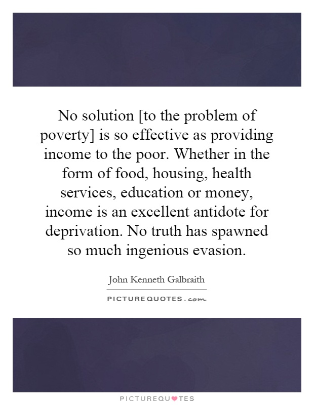No solution [to the problem of poverty] is so effective as providing income to the poor. Whether in the form of food, housing, health services, education or money, income is an excellent antidote for deprivation. No truth has spawned so much ingenious evasion Picture Quote #1