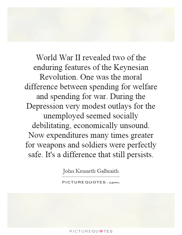 World War II revealed two of the enduring features of the Keynesian Revolution. One was the moral difference between spending for welfare and spending for war. During the Depression very modest outlays for the unemployed seemed socially debilitating, economically unsound. Now expenditures many times greater for weapons and soldiers were perfectly safe. It's a difference that still persists Picture Quote #1