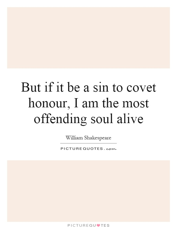 But if it be a sin to covet honour, I am the most offending soul alive Picture Quote #1