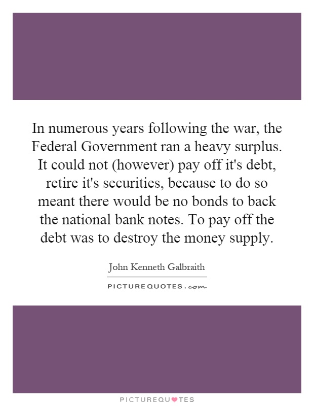 In numerous years following the war, the Federal Government ran a heavy surplus. It could not (however) pay off it's debt, retire it's securities, because to do so meant there would be no bonds to back the national bank notes. To pay off the debt was to destroy the money supply Picture Quote #1