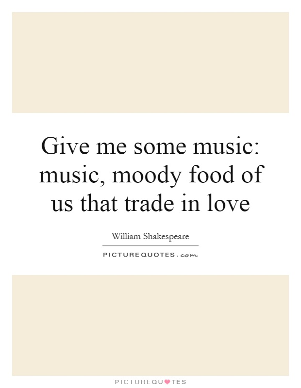 Give me some music: music, moody food of us that trade in love Picture Quote #1
