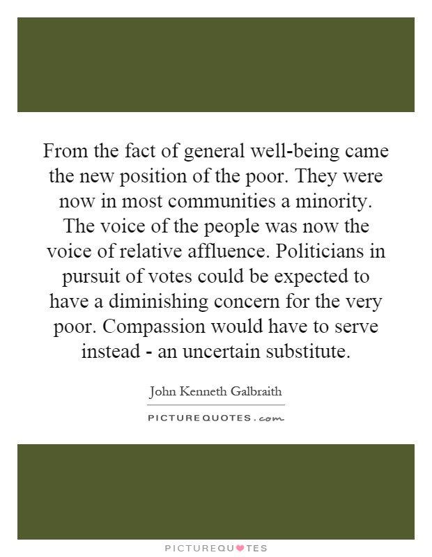 From the fact of general well-being came the new position of the poor. They were now in most communities a minority. The voice of the people was now the voice of relative affluence. Politicians in pursuit of votes could be expected to have a diminishing concern for the very poor. Compassion would have to serve instead - an uncertain substitute Picture Quote #1