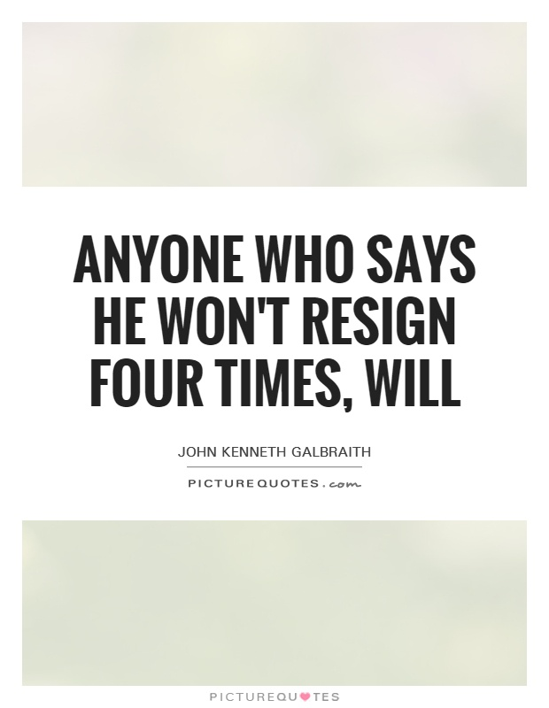 Anyone who says he won't resign four times, will Picture Quote #1