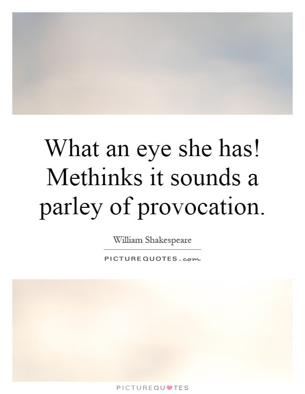 What an eye she has! Methinks it sounds a parley of provocation Picture Quote #1