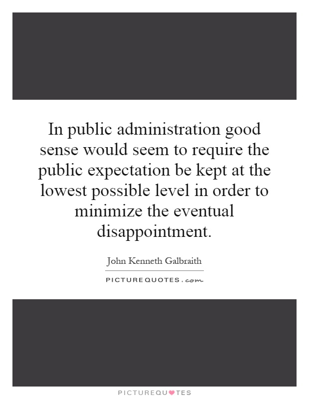 In public administration good sense would seem to require the public expectation be kept at the lowest possible level in order to minimize the eventual disappointment Picture Quote #1