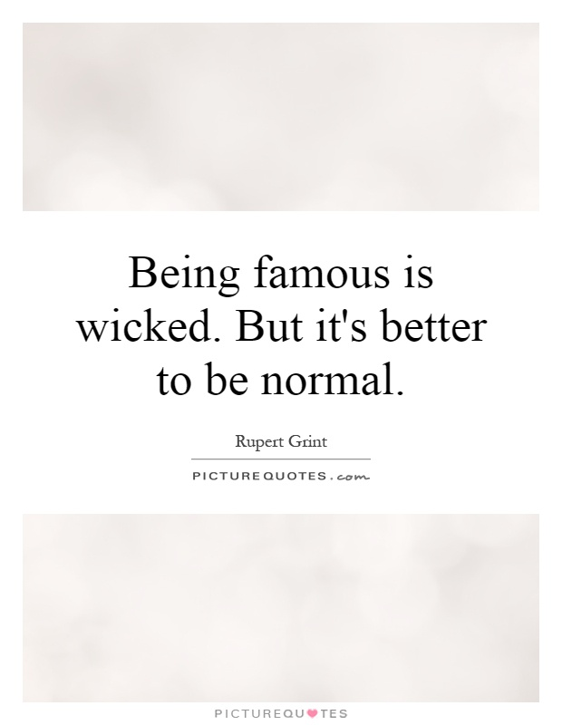 Being famous is wicked. But it's better to be normal Picture Quote #1