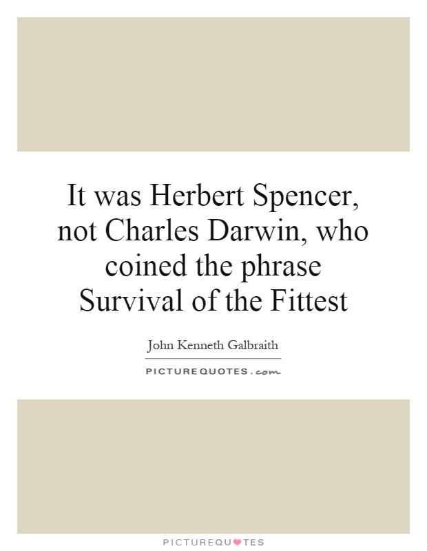 It was Herbert Spencer, not Charles Darwin, who coined the phrase Survival of the Fittest Picture Quote #1