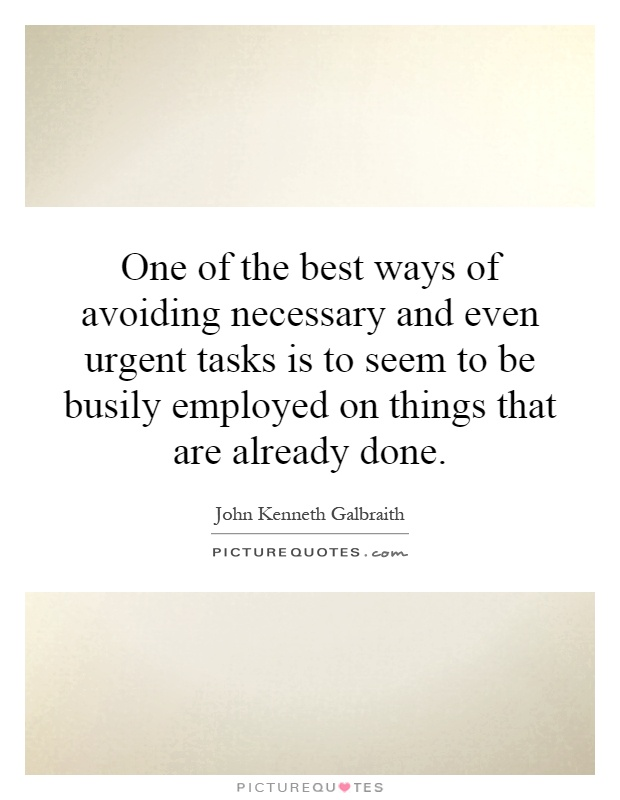 One of the best ways of avoiding necessary and even urgent tasks is to seem to be busily employed on things that are already done Picture Quote #1