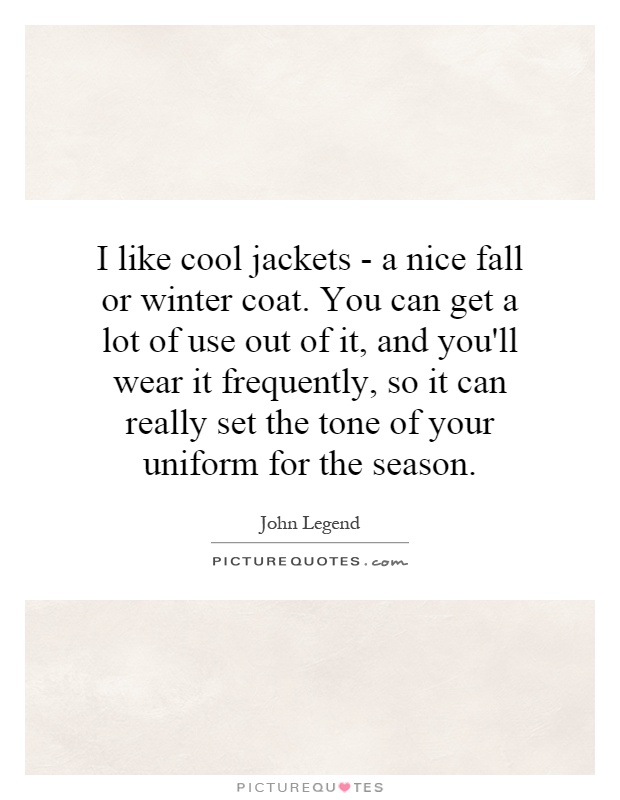 I like cool jackets - a nice fall or winter coat. You can get a lot of use out of it, and you'll wear it frequently, so it can really set the tone of your uniform for the season Picture Quote #1
